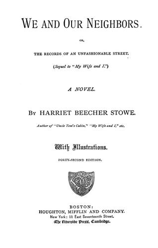 We and our neighbors, or, The records of an unfashionable street. (Sequel to My wife and I) A novel, by Harriet Beecher Stowe by Harriet Beecher Stowe